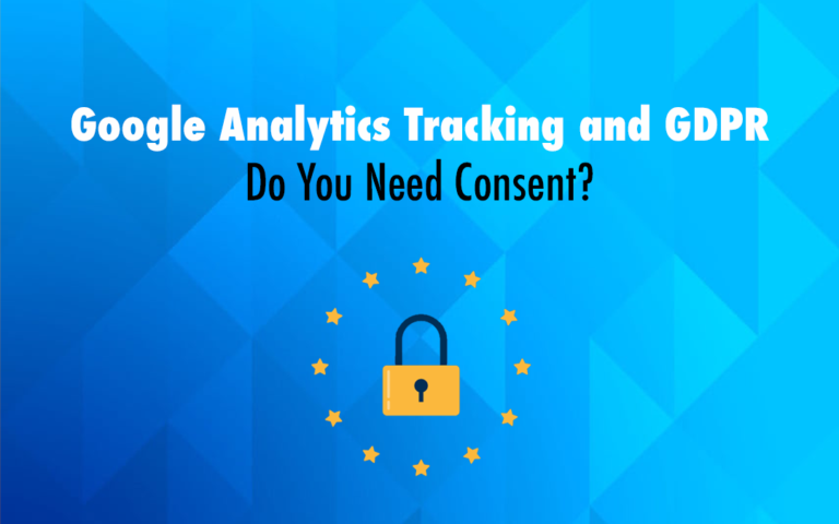 Google Analytics Tracking and GDPR – Do You Need Consent?